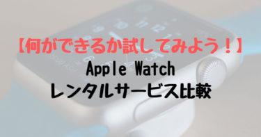 【何ができるか試そう!】Apple Watchレンタルサービス比較