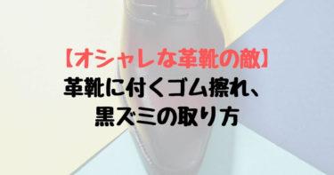 【オシャレな革靴の敵】革靴に付くゴム擦れ、黒ズミの取り方