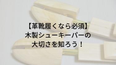 【革靴履くなら必須】木製シューキーパーの大切さを知ろう!