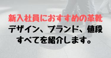 【新入社員におすすめの革靴】デザイン、色、ブランド、値段を紹介