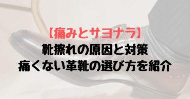 【痛みとサヨナラ】靴擦れの原因と対策、痛くない革靴の選び方を紹介