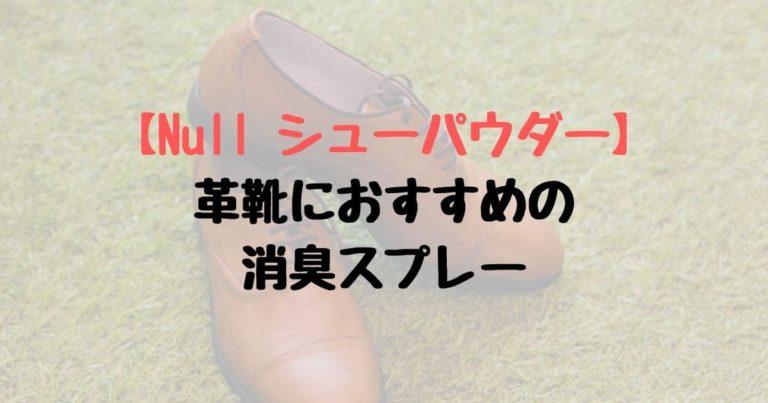 【Null シューパウダー レビュー】革靴におすすめの消臭スプレー