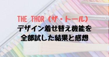 【画像大量】THE THOR(ザ・トール)のデザイン着せ替え機能を全部試した結果と感想