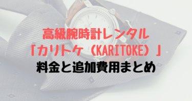 カリトケ(KARITOKE)の料金と追加費用まとめ【高級腕時計レンタル】